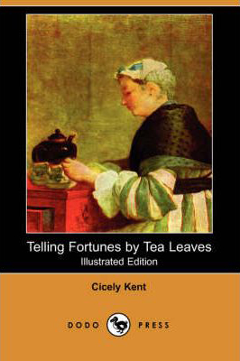 Telling Fortunes by Tea Leaves Cicely Kent Illustrated Edition 2007