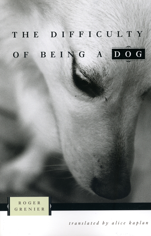 The difficulty of Being a Dog by Roger Grenier - The University of Chicago Press 2002