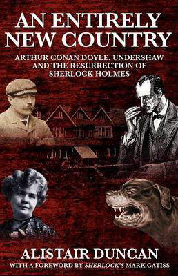 An Entirely New Country - Arthur Conan Doyle, Undershaw and the Resurrection of Sherlock Holmes Alistair Duncan  MX Publishing 2011
