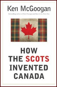 how_the_scots_invented_canada_ken_mcgoogan