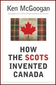 how_the_scots_invented_canada_ken_mcgoogan
