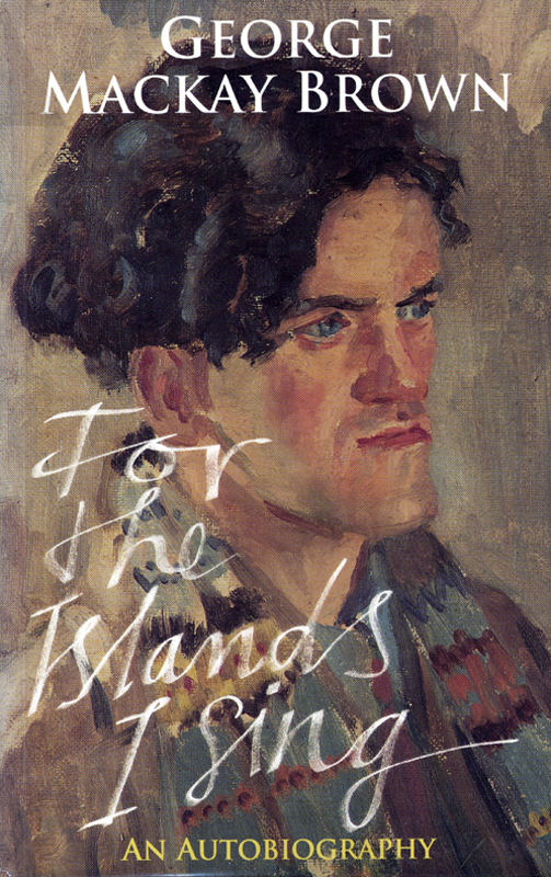 George Mackay Brown For the Islands I Sing An Autobiography John Murray 1997