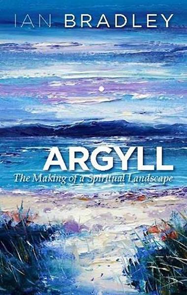 Argyll The Making of a Spiritual Landscape Ian Bradley St Andrew Press 2015